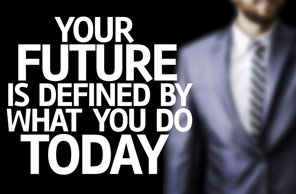 your future is defined by what you do today